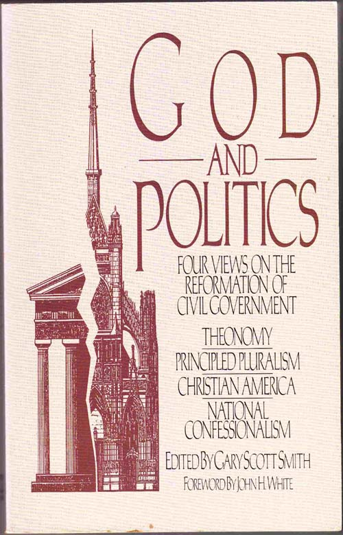 Image for God and Politics:  Four Views on the Reformation of Civil Government: Theonomy, Principled Pluralism, Christian America, National Confessionalism (1st Edition)