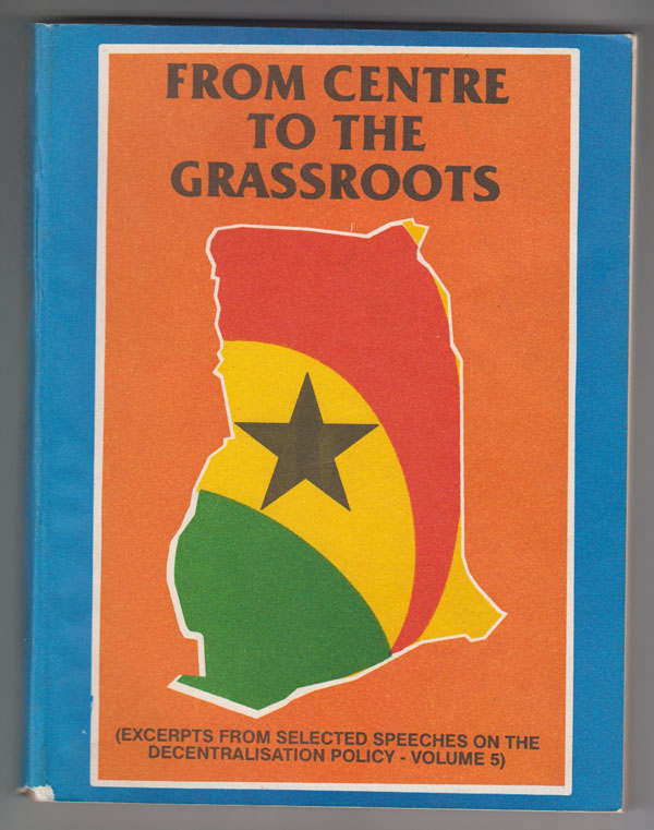 Image for From Centre to the Grassroots [Ghana] Excerpts from Selected Speeches on the Decentralisation Policy (Vols. 4 & 5)
