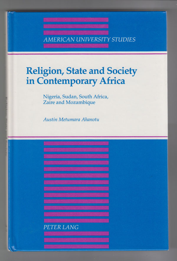 Religion, State and Society in Contemporary Africa  Nigeria, Sudan, South Africa, Zaire and Mozambique, Ahanotu, Austin M.