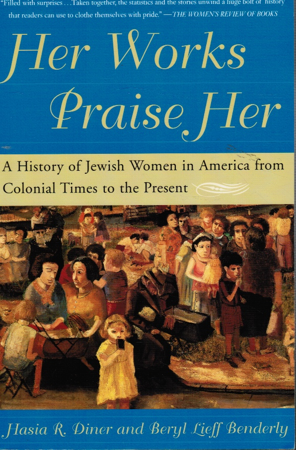 Image for Her Works Praise Her: a History of Jewish Women in America from Colonial Times to the Present