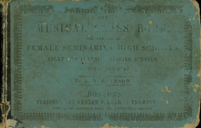 THE MUSICAL CLASS BOOK, For the Use of Female Seminaries, High Schools, Adult and Juvenile Singing Schools, Private Classes, & C, Johnson, A. N.