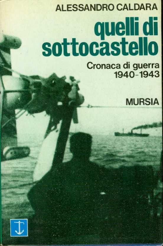 QUELLI DI SOTTOCASTELLO Cronaca Di Guerra 1940-1943, Caldara, Alessandro