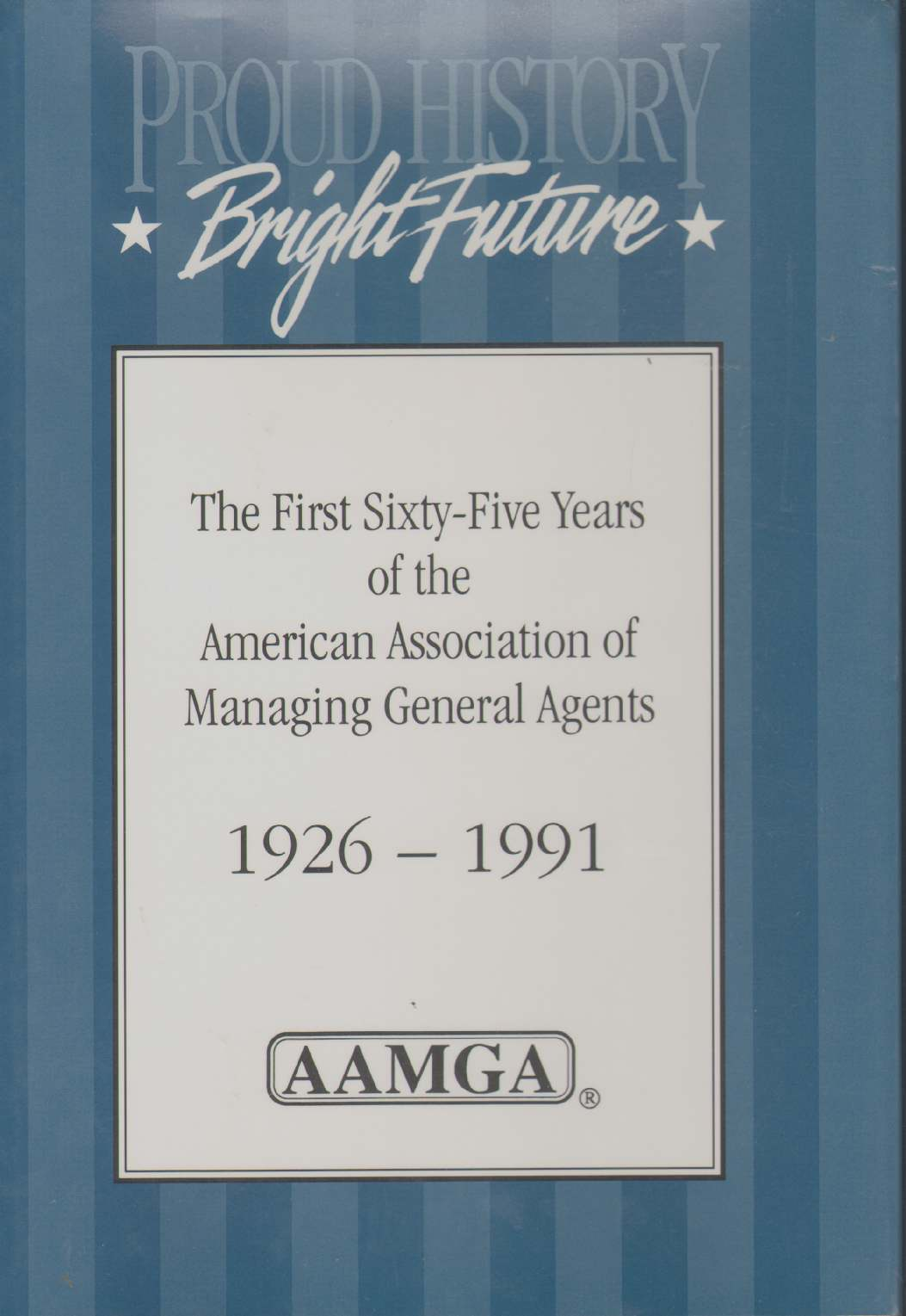 Image for PROUD HISTORY, BRIGHT FUTURE The First Sixty-Five Years of the American Association of Managing General Agents, 1926-1991