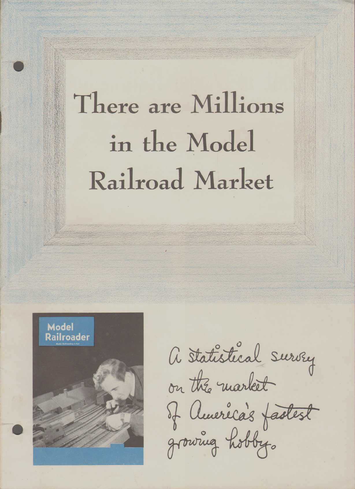 THERE ARE MILLIONS IN THE MODEL RAILROAD MARKET A Statistical Survey of the Market of America's Fastest Growing Hobby., Kalmbach, A. C.