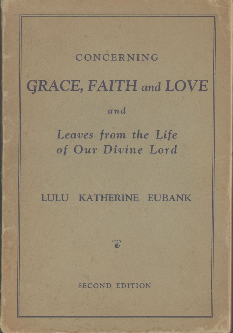 CONCERNING GRACE, FAITH AND LOVE And Leaves from the Life of Our Divine Lord, Eubank, Lulu Katherine