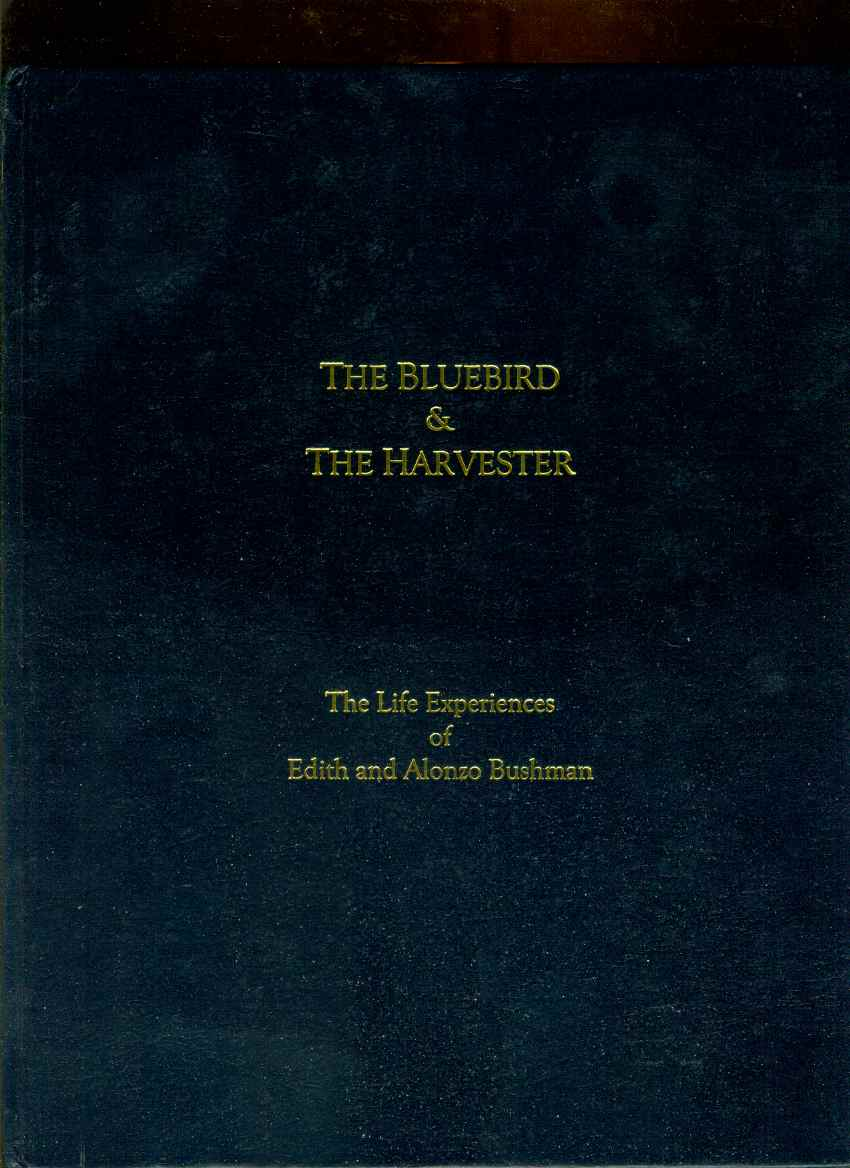 THE BLUEBIRD & THE HARVESTER The Life Experiences of Edith and Alonzo Bushman, A. E. Bushman Family Organization; compiled by
