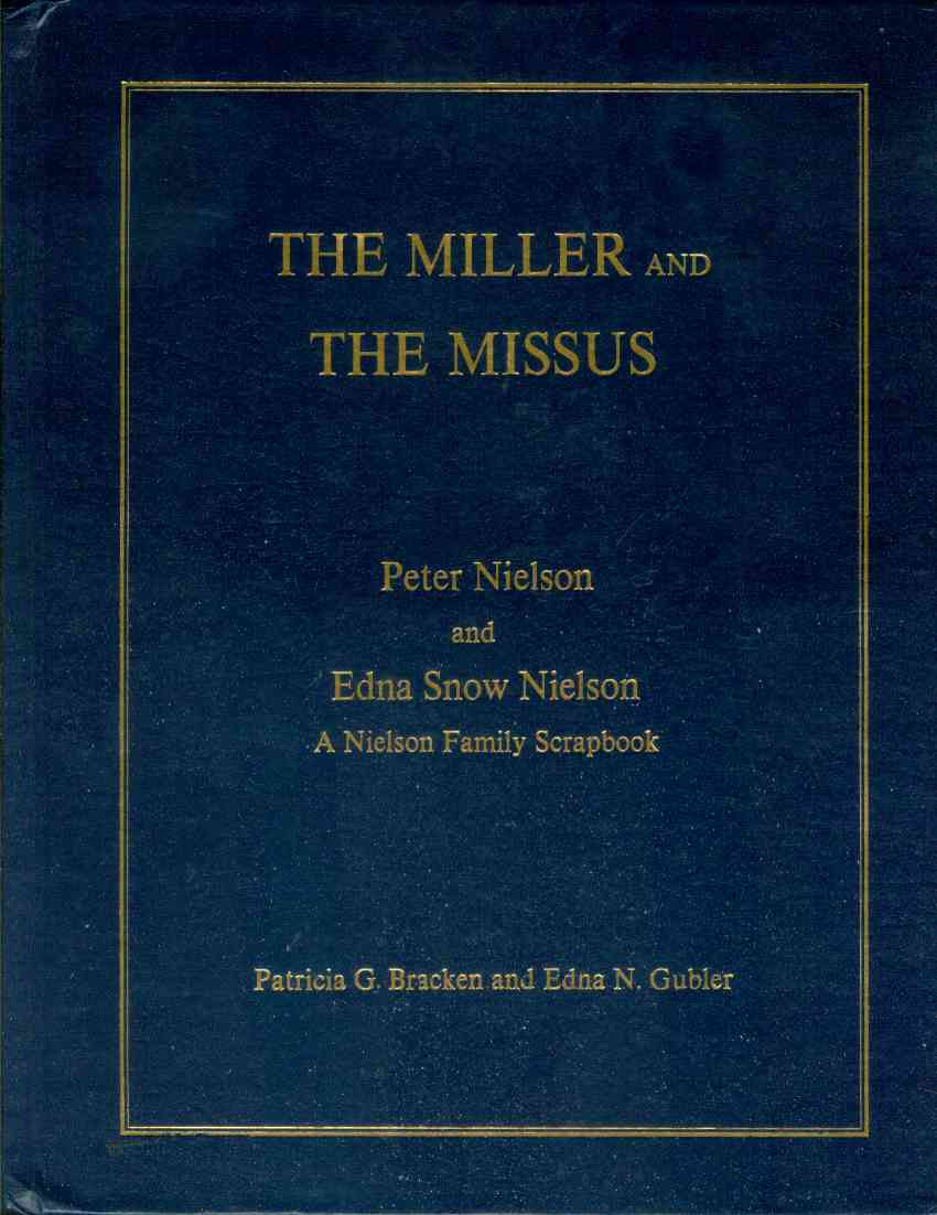 THE MILLER AND THE MISSUS Peter Nielson and Edna Snow Nielson A Nielson Family Scrapbook, Bracken, Patricia G. and Edna N. Grubler; compiled by
