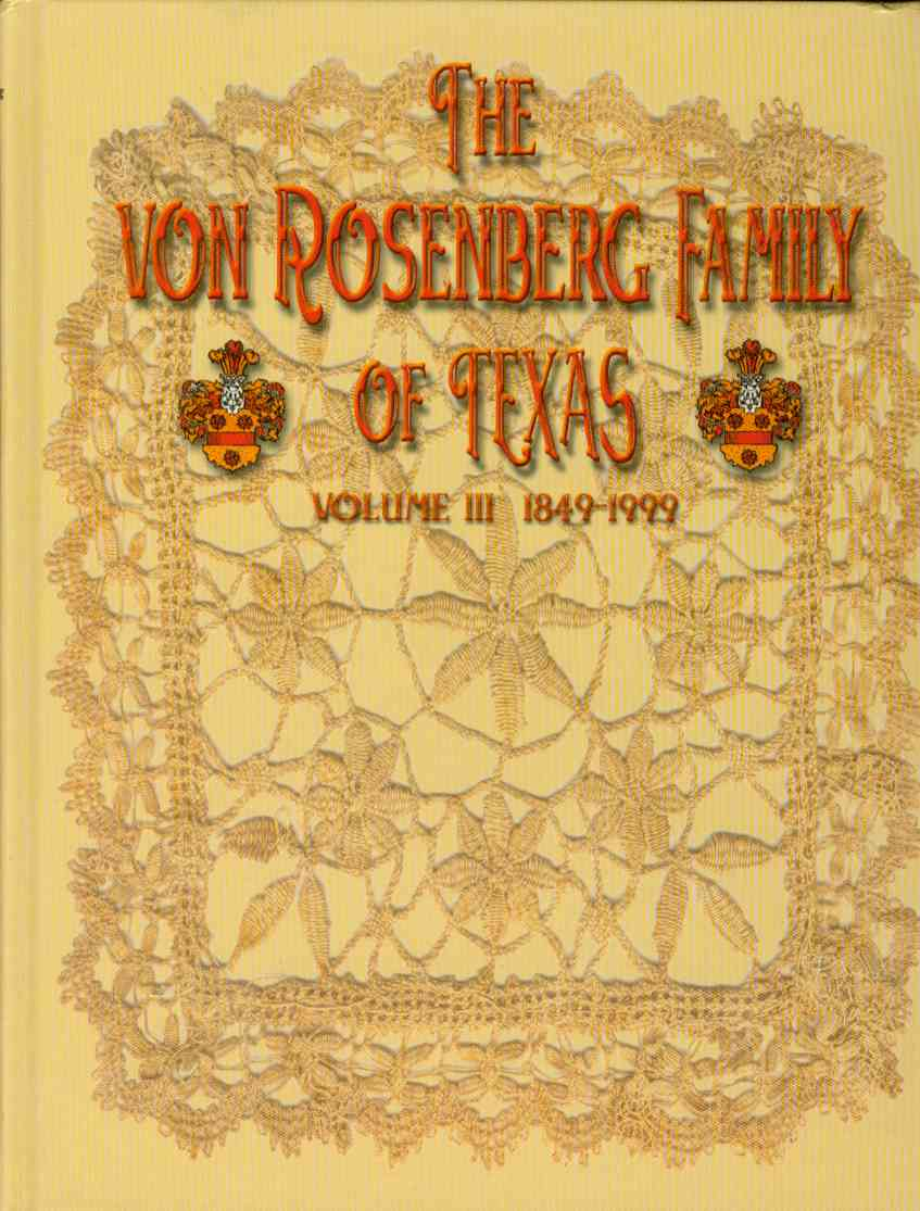 THE VON ROSENBERG FAMILY OF TEXAS Volume III, 1849-1999, Family Members; compiled by