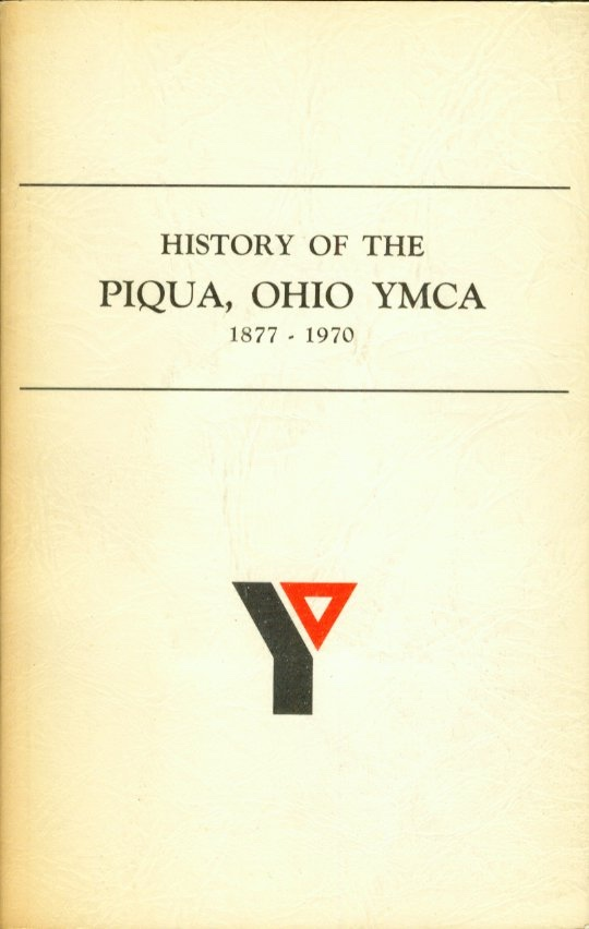 HISTORY OF THE PIQUA, OHIO YMCA 1877 - 1970, Kaiser, A. J. ; compiled by