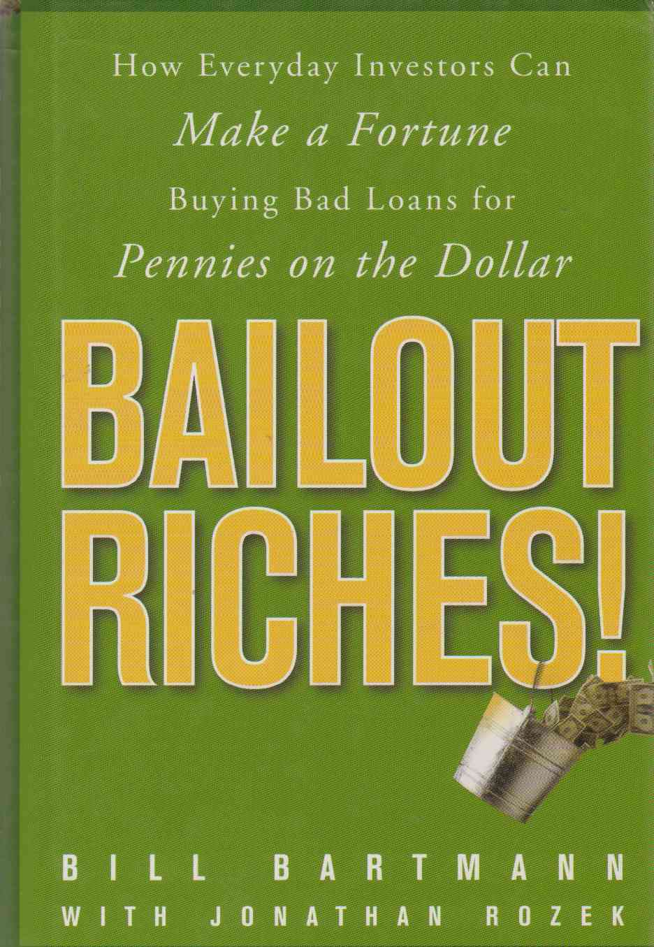 BAILOUT RICHES!  How Everyday Investors Can Make a Fortune Buying Bad Loans for Pennies on the Dollar, Bartmann, Bill & Jonathan Rozek