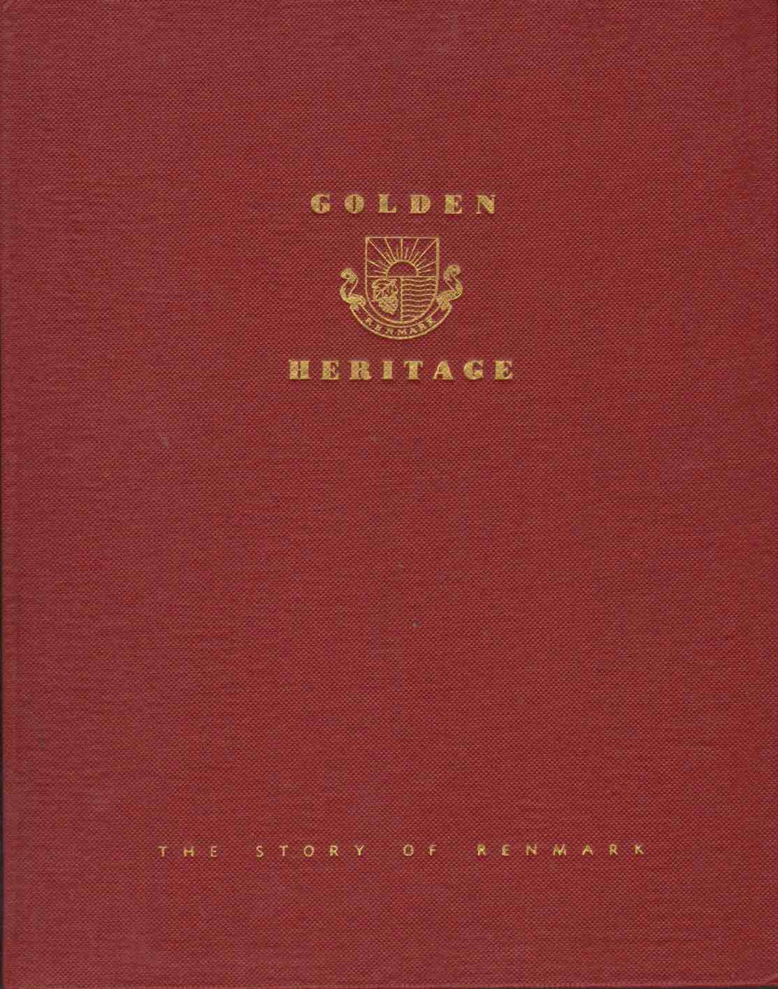 Image for GOLDEN HERITAGE - A STORY OF RENMARK - To commemorate the visit to Renmark,  South Australia, on March 25, 1954, of Her Majesty Queen Elizabeth II and His Royal Highness the Duke of Edinburgh and to Honour the Pioneers, Whose Faith, Strength and Courage Created out of Adversity the Foundation for a New and Prosperous Way of Life.
