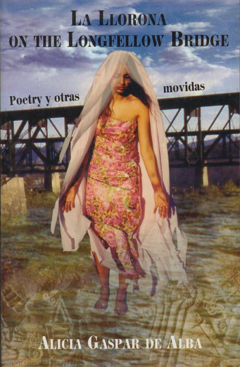 LA LLORONA ON THE LONGFELLOW BRIDGE Poetry Y Otras Movidas, 1985-2001, Gaspar De Alba, Alicia