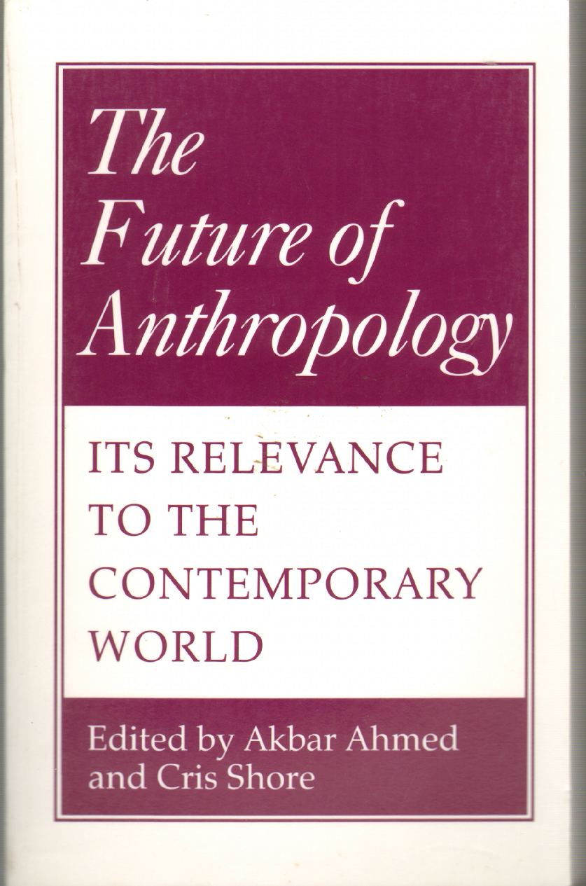 THE FUTURE OF ANTHROPOLOGY Its Relevance to the Contemporary World, Ahmed, Akbar S. & Chris Shore