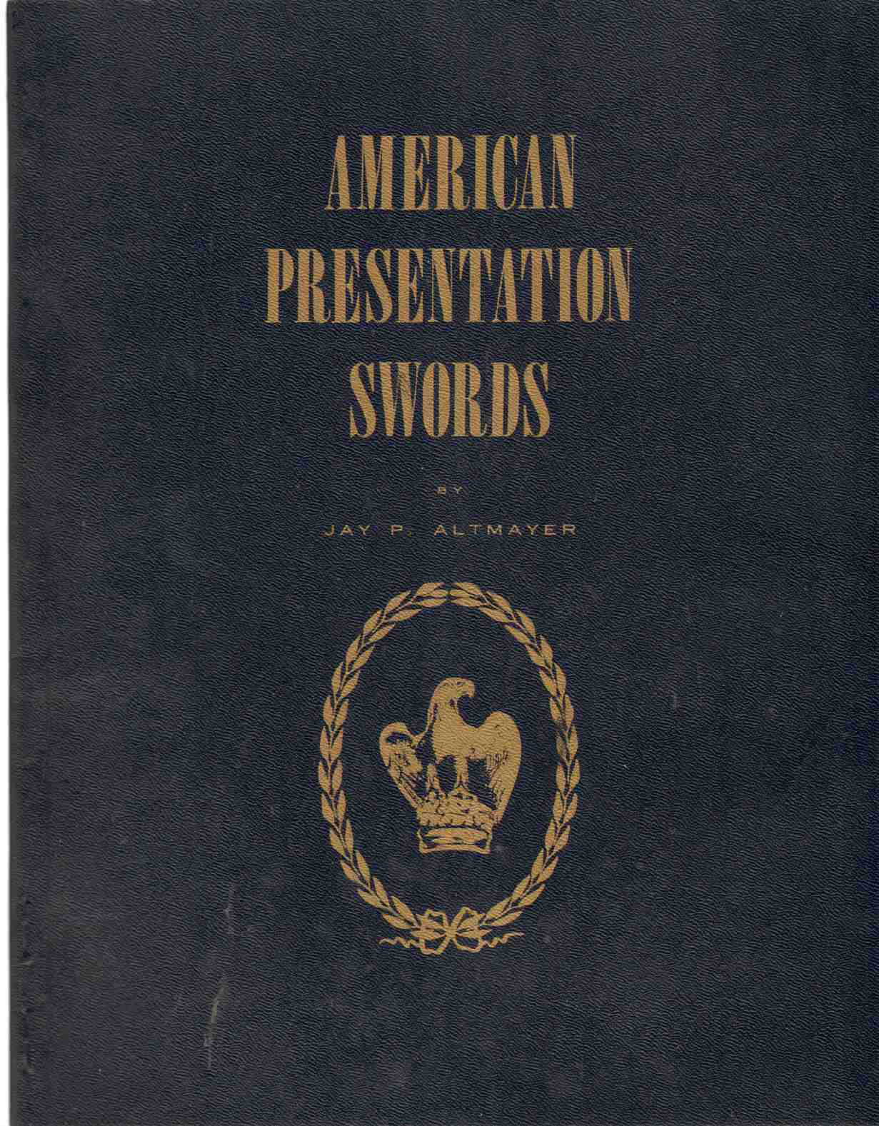 Image for AMERICAN PRESENTATION SWORDS A Study of the Design and Development of Presentation Swords in the United States from Post Revolutionary Times Until after the Close of the Spanish American War
