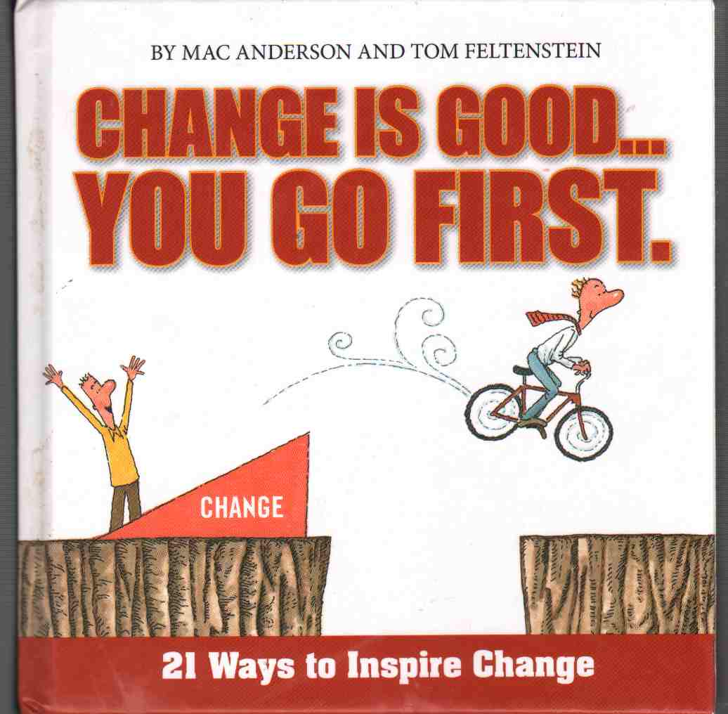 CHANGE IS GOOD...YOU GO FIRST 21 Ways to Inspire Change, Anderson, Mac & Tom Feltenstein