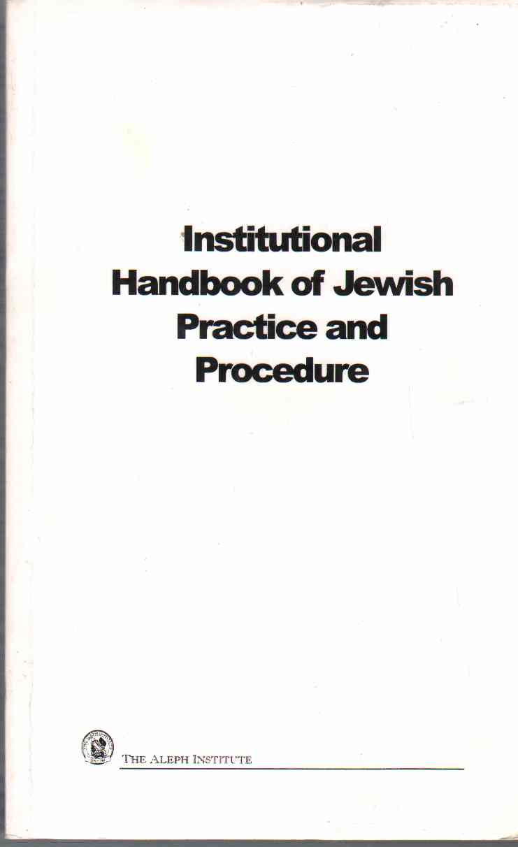 INSTITUTIONAL HANDBOOK OF JEWISH PRACTICES AND PROCEDURES With Practice Pointers and Implementation Guides, Aleph Institute