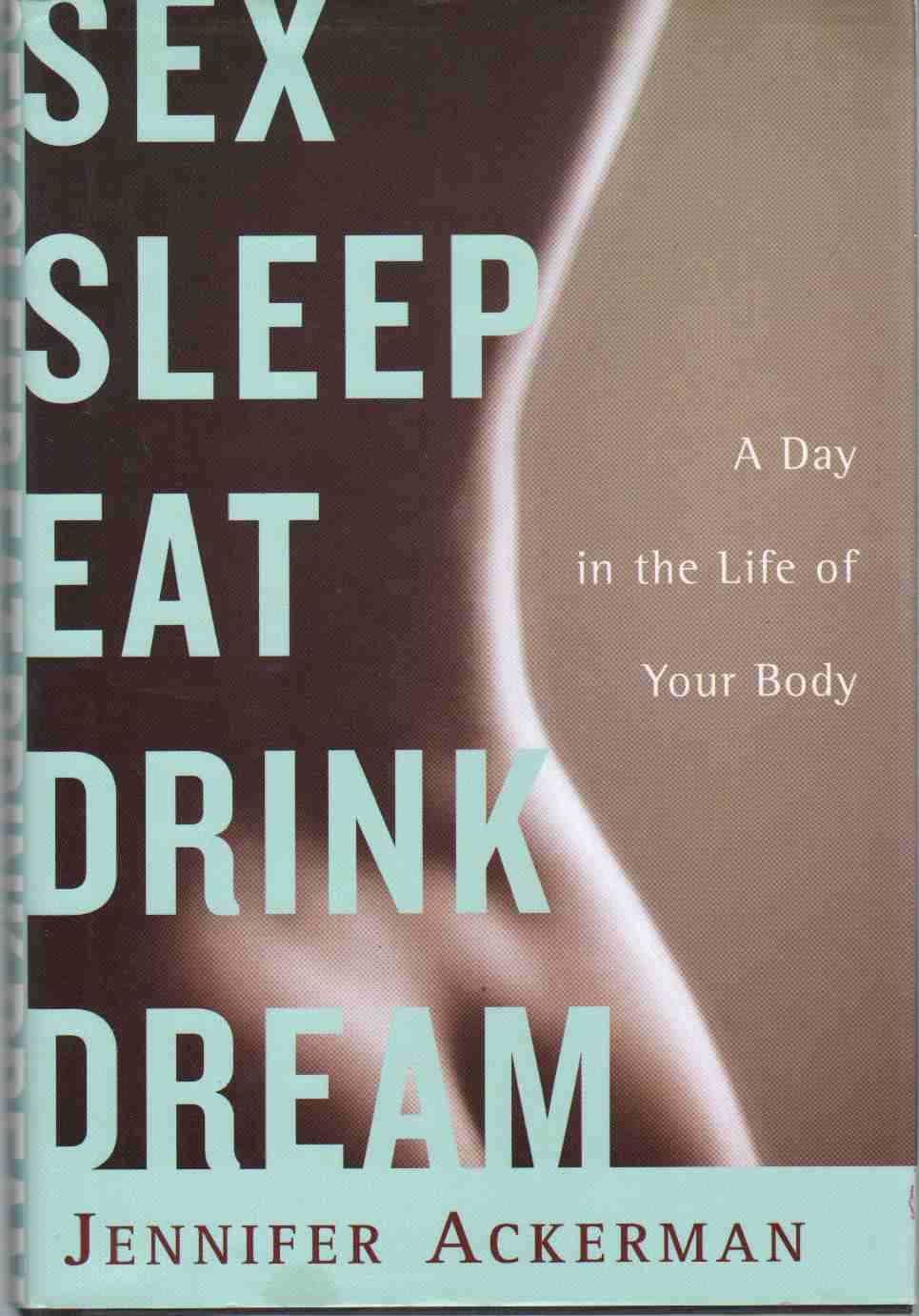 SEX SLEEP EAT DRINK DREAM A Day in the Life of Your Body, Ackerman, Jennifer