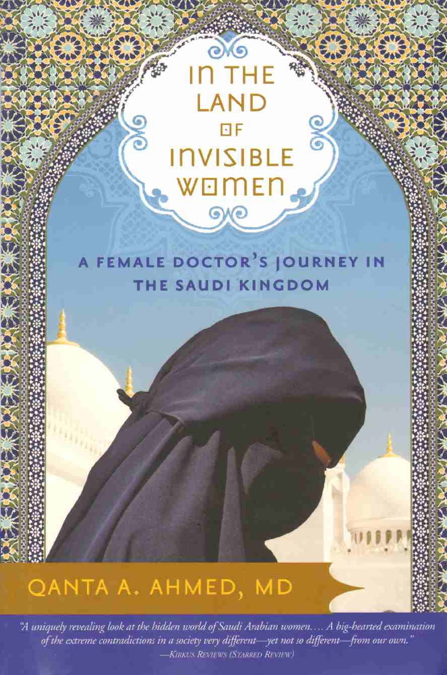 IN THE LAND OF INVISIBLE WOMEN A Female Doctor's Journey in the Saudi Kingdom, Ahmed , Qanta