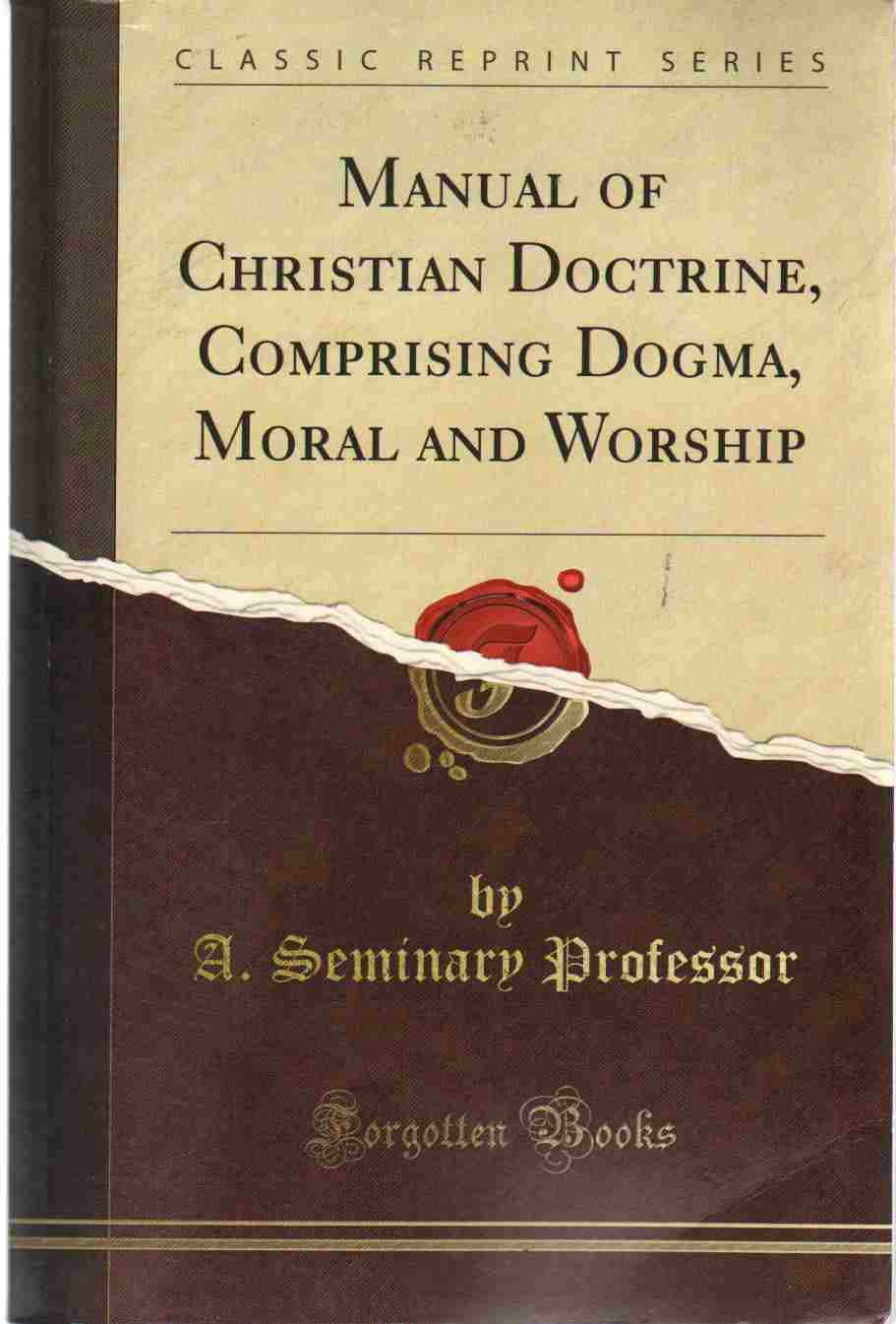 MANUAL OF CHRISTIAN DOCTRINE, COMPRISING DOGMA, MORAL AND WORSHIP, A. Seminary Professor