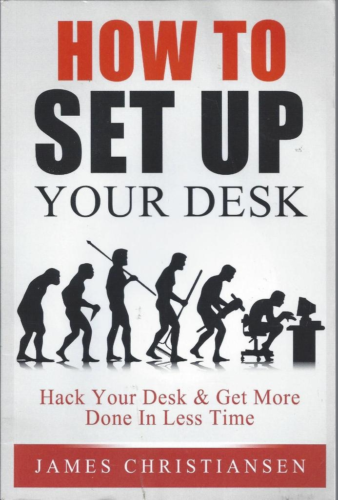 How to Set Up Your Desk Hack Your Desk to Get More Done in Less Time: Workplace Organization & Home Office Organization That Works!, Christiansen, James