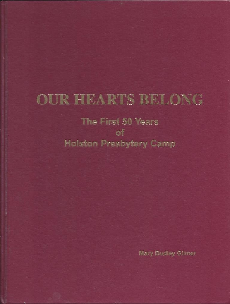 Our Hearts Belong; The First 50 Years Of Holston Presbytery Camp & Retreat Center 1955-2005, Gilmer, Mary Dudley
