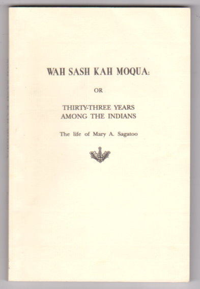 Image for Wah Sash Kah Moqua :  Or, Thirty-Three Years Among the Indians, the Life of Mary A. Sagatoo