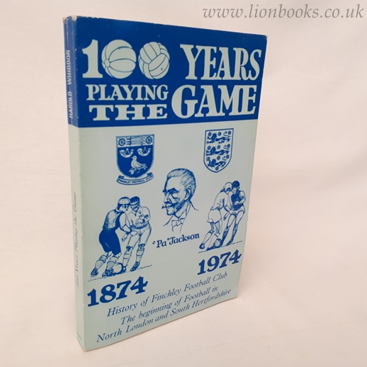 HAROLD WHIDDON - 100 Years Playing the Game 1874 - 1974. History of the Finchley Football Club Plus the Beginning of Football in North London and South Hertfordshire