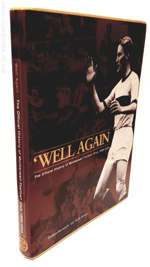 GRAHAM BARNSTAPLE, KEITH BROWN - Well Again: the History of Motherwell Football Club 1886-2004