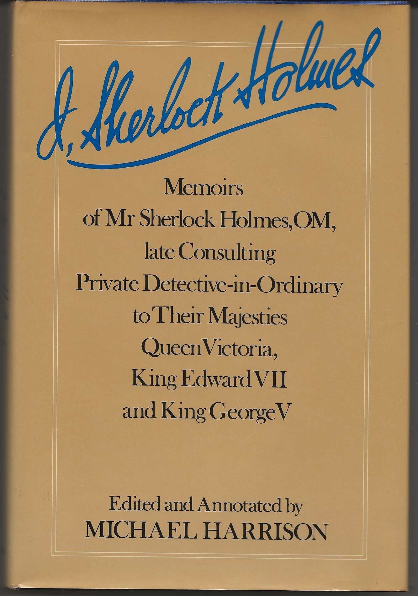 Image for I, SHERLOCK HOLMES:  Memoirs of Mr. Sherlock Holmes, Om, Late Consulting Private Detective-In-Ordinary to Their Majesties Queen Victoria, King Edward Vii, and King George V
