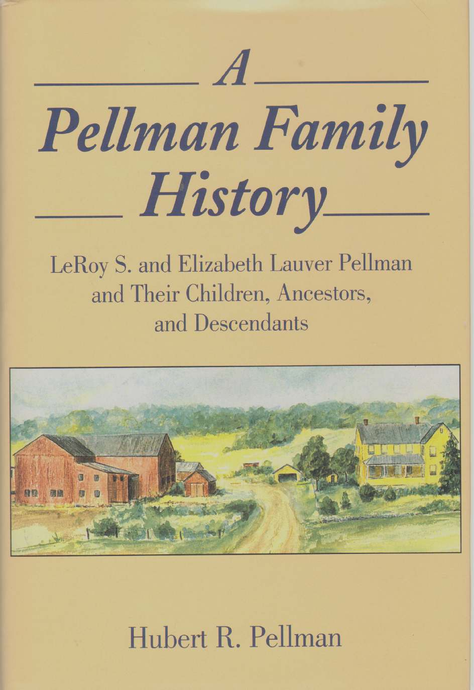 Image for A PELLMAN FAMILY HISTORY Leroy S. and Elizabeth Lauver Pellman and Their Children, Ancestors, and Descendants