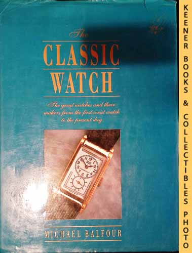 Image for The Classic Watch : The Great Watches And Their Makers From The First Wrist Watch To The Present Day
